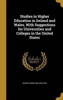 Studies in Higher Education in Ireland and Wales, with Suggestions for Universities and Colleges in the United States by George Edwin 1850- MacLean
