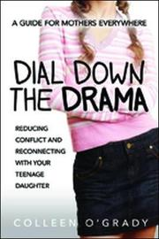 Dial Down the Drama: Reducing Conflict and Reconnecting with Your Teenage Daughter - A Guide for Mothers Everywhere by Colleen O'Grady