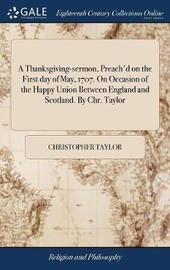 A Thanksgiving-Sermon, Preach'd on the First Day of May, 1707. on Occasion of the Happy Union Between England and Scotland. by Chr. Taylor by Christopher Taylor image