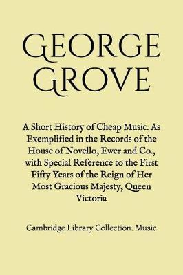 A Short History of Cheap Music. As Exemplified in the Records of the House of Novello, Ewer and Co., with Special Reference to the First Fifty Years of the Reign of Her Most Gracious Majesty, Queen Victoria by George Grove image