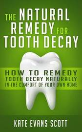 The Natural Remedy for Tooth Decay by Kate Evans Scott