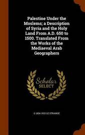 Palestine Under the Moslems; A Description of Syria and the Holy Land from A.D. 650 to 1500. Translated from the Works of the Mediaeval Arab Geographers by G 1854-1933 Le Strange image