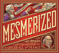 Mesmerized: How Ben Franklin Solved a Mystery that Baffled All of France by Rockliff Mara