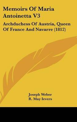 Memoirs Of Maria Antoinetta V3: Archduchess Of Austria, Queen Of France And Navarre (1812) by Joseph Weber image