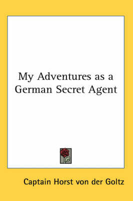 My Adventures as a German Secret Agent by Captain Horst Von Der Goltz