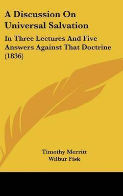 A Discussion on Universal Salvation: In Three Lectures and Five Answers Against That Doctrine (1836) by Timothy Merritt
