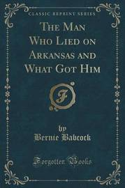 The Man Who Lied on Arkansas and What Got Him (Classic Reprint) by Bernie Babcock