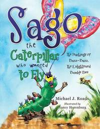 Sago the Caterpillar Who Wanted to Fly by Michael J. Roads