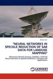 Neural Networks in Speckle Reduction of Sar Data for Landuse Mapping by Manav Jain