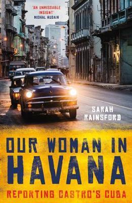 Our Woman in Havana by Sarah Rainsford