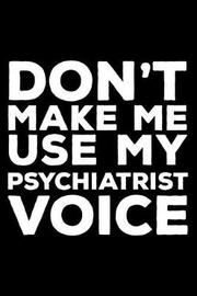 Don't Make Me Use My Psychiatrist Voice by Creative Juices Publishing