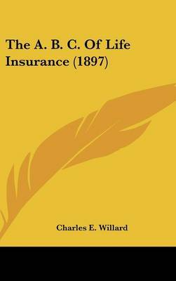 The A. B. C. of Life Insurance (1897) by Charles E. Willard image