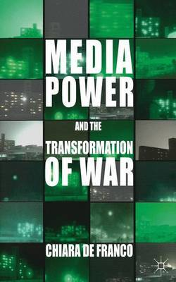 Media Power and The Transformation of War by Chiara de Franco