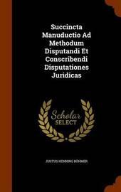 Succincta Manuductio Ad Methodum Disputandi Et Conscribendi Disputationes Juridicas by Justus Henning Bohmer image