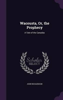 Wacousta, Or, the Prophecy by (John) Richardson