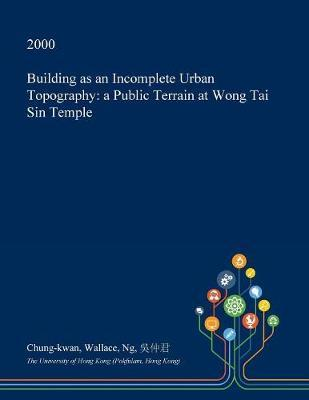 Building as an Incomplete Urban Topography by Chung-Kwan Wallace Ng