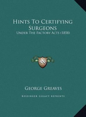 Hints to Certifying Surgeons: Under the Factory Acts (1858) by George Greaves