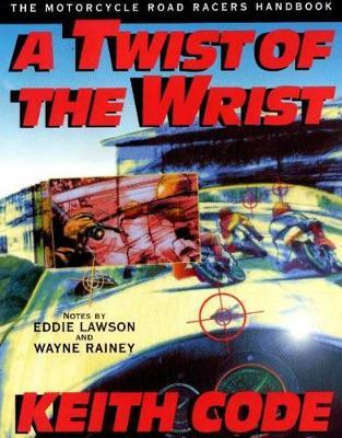 A Twist of the Wrist: v.1: Motorcycle Road Racer's Handbook by Keith Code