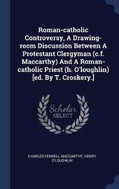 Roman-Catholic Controversy, a Drawing-Room Discussion Between a Protestant Clergyman (C.F. MacCarthy) and a Roman-Catholic Priest (H. O'Loughlin) [ed. by T. Croskery.] by Charles Fennell MacCarthy image
