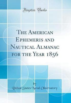 The American Ephemeris and Nautical Almanac for the Year 1856 (Classic Reprint) by United States Naval Observatory image