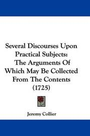 Several Discourses Upon Practical Subjects: The Arguments of Which May Be Collected from the Contents (1725) by Jeremy Collier