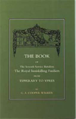 Book of the Seventh Service Battalion: The Royal Inniskilling Fusiliers from Tipperary to Ypres by C.A.Cooper Walker