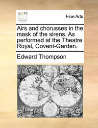 Airs and Chorusses in the Mask of the Sirens. as Performed at the Theatre Royal, Covent-Garden. by Edward Thompson
