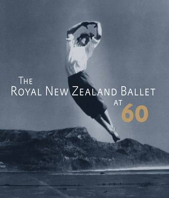 The Royal New Zealand Ballet at Sixty by Jennifer Shennan