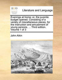 Evenings at Home; Or, the Juvenile Budget Opened. Consisting of a Variety of Miscellaneous Pieces, for the Instruction and Amusement of Young Persons. ... Third Edition. Volume 1 of 3 by John Aikin