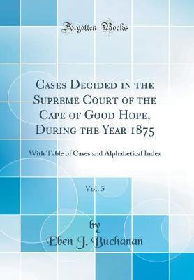 Cases Decided in the Supreme Court of the Cape of Good Hope, During the Year 1875, Vol. 5 by Eben J Buchanan