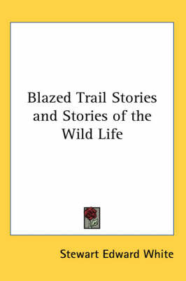 Blazed Trail Stories and Stories of the Wild Life by Stewart Edward White image