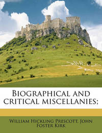 Biographical and Critical Miscellanies; by William Hickling Prescott