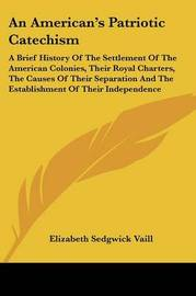 An American's Patriotic Catechism: A Brief History of the Settlement of the American Colonies, Their Royal Charters, the Causes of Their Separation and the Establishment of Their Independence by Elizabeth Sedgwick Vaill image
