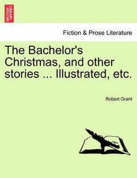 The Bachelor's Christmas, and Other Stories ... Illustrated, Etc. by Robert Grant