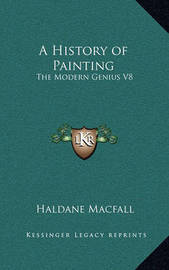 A History of Painting: The Modern Genius V8 by Haldane Macfall