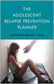 Adolescent Relapse Prevention Planner by Jennifer Bruha