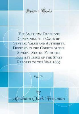 The American Decisions Containing the Cases of General Value and Authority, Decided in the Courts of the Several States, from the Earliest Issue of the State Reports to the Year 1869, Vol. 74 (Classic Reprint) by Abraham Clark Freeman