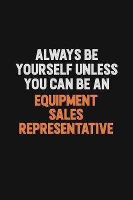 Always Be Yourself Unless You Can Be An Equipment Sales Representative by Camila Cooper