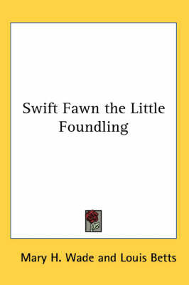 Swift Fawn the Little Foundling by Mary H . Wade