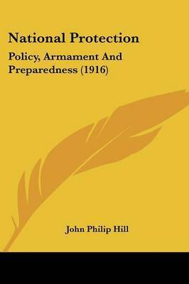 National Protection: Policy, Armament and Preparedness (1916) by John Philip Hill
