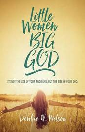 Little Women, Big God by Debbie W Wilson