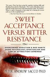 Sweet Acceptance Versus Bitter Resistance: Overcoming Addiction & Bad Habits Using Psychology, Spiritualism & Law of Attraction Combined! by Peter, Andrew Sacco PhD