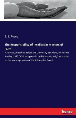 The Responsibility of Intellect in Matters of Faith by E B Pusey