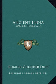 Ancient India: 2000 B.C. to 800 A.D. by Romesh Chunder Dutt