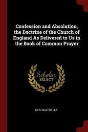 Confession and Absolution, the Doctrine of the Church of England as Delivered to Us in the Book of Common Prayer by John Walter Lea image