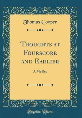 Thoughts at Fourscore and Earlier by Thomas Cooper