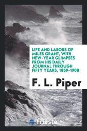 Life and Labors of Miles Grant, with New-Year Glimpses from His Daily Journal Through Fifty Years, 1859-1908 by F. L. piper image