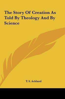 The Story of Creation as Told by Theology and by Science by T. S. Ackland