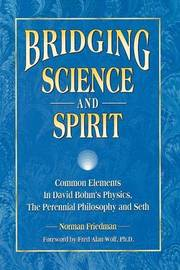 Bridging Science and Spirit: Common Elements in David Bohm's Physics, the Perennial Philosophy and Seth by Norman Friedman