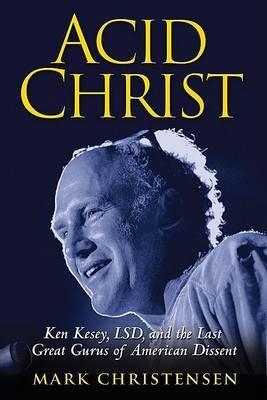 Acid Christ: Ken Kesey, LSD, and the Politics of Ecstasy by Mark Christensen image